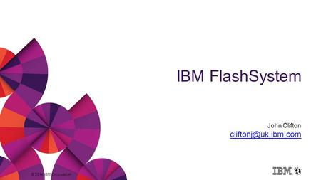 © 2014 IBM Corporation IBM FlashSystem John Clifton