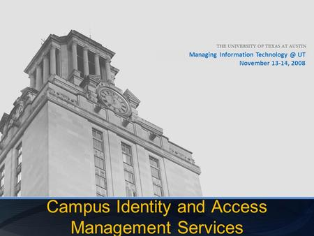 Managing Information UT November 13-14, 2008 Campus Identity and Access Management Services.