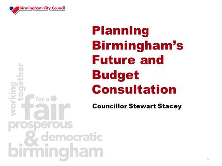 1 Councillor Stewart Stacey Planning Birmingham's Future and Budget Consultation.