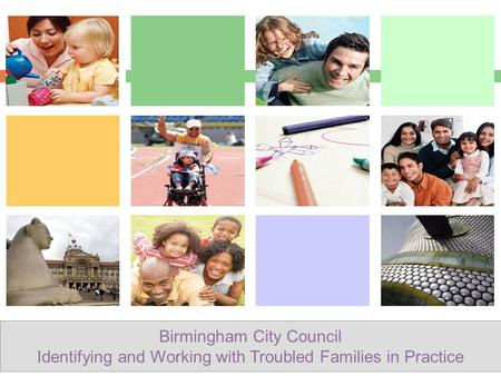 Birmingham City Council Identifying and Working with Troubled Families in Practice.