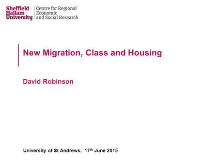 New Migration, Class and Housing David Robinson University of St Andrews, 17 th June 2015.