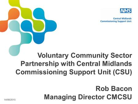 14/08/2015 Voluntary Community Sector Partnership with Central Midlands Commissioning Support Unit (CSU) Rob Bacon Managing Director CMCSU.