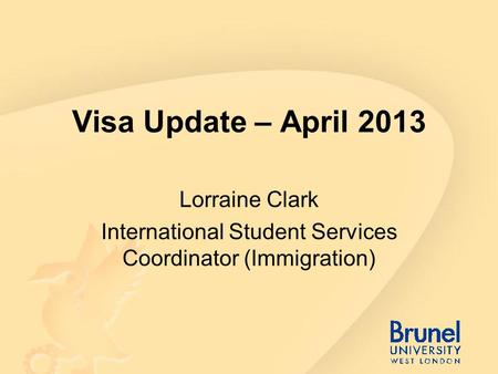 Visa Update – April 2013 Lorraine Clark International Student Services Coordinator (Immigration)