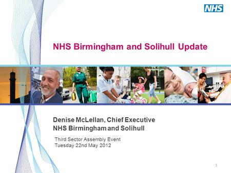 1 Third Sector Assembly Event Tuesday 22nd May 2012 NHS Birmingham and Solihull Update Denise McLellan, Chief Executive NHS Birmingham and Solihull.