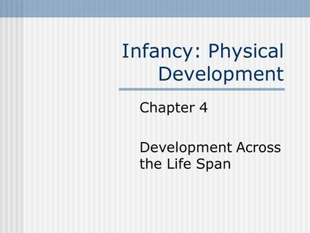 Infancy: Physical Development Chapter 4 Development Across the Life Span.