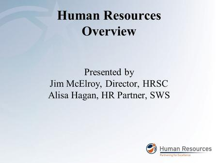 Human Resources Overview Presented by Jim McElroy, Director, HRSC Alisa Hagan, HR Partner, SWS.
