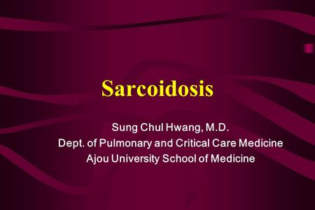 Sarcoidosis Sung Chul Hwang, M.D. Dept. of Pulmonary and Critical Care Medicine Ajou University School of Medicine.