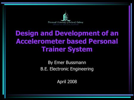 Design and Development of an Accelerometer based Personal Trainer System By Emer Bussmann B.E. Electronic Engineering April 2008.