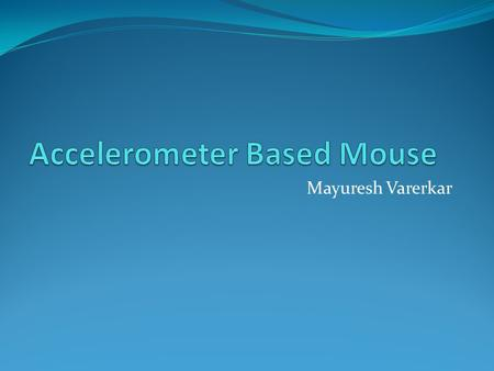 Mayuresh Varerkar. Hardware Elements Triple Axis Accelerometer for mouse orientation I 2 C /Serial Interface µC and Accelerometer/ Graphical LCD Graphical.