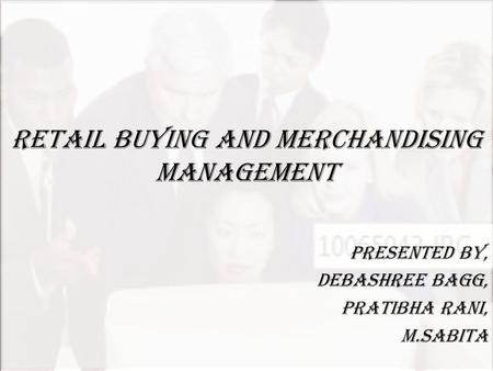 RETAIL BUYING AND MERCHANDISING MANAGEMENT PRESENTED BY, DEBASHREE BAGG, PRATIBHA RANI, M.SABITA.