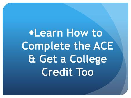 Learn How to Complete the ACE & Get a College Credit Too.