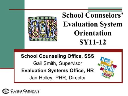 School Counselors' Evaluation System Orientation SY11-12 School Counseling Office, SSS Gail Smith, Supervisor Evaluation Systems Office, HR Jan Holley,