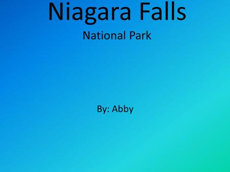 Niagara Falls National Park By: Abby. The Map of Niagara Falls This is the map of Niagara falls in New York. Niagara Falls is in Canada and New York.