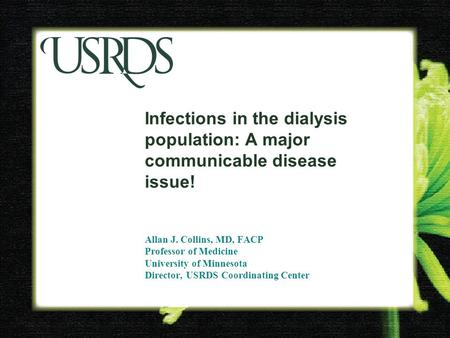 Infections in the dialysis population: A major communicable disease issue! Allan J. Collins, MD, FACP Professor of Medicine University of Minnesota Director,