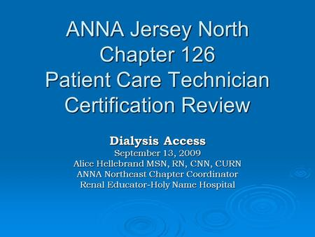 ANNA Jersey North Chapter 126 Patient Care Technician Certification Review Dialysis Access September 13, 2009 Alice Hellebrand MSN, RN, CNN, CURN ANNA.