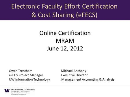 Online Certification MRAM June 12, 2012 Gwen TrenthamMichael Anthony eFECS Project ManagerExecutive Director UW Information Technology Management Accounting.