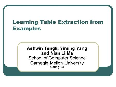 Learning Table Extraction from Examples Ashwin Tengli, Yiming Yang and Nian Li Ma School of Computer Science Carnegie Mellon University Coling 04.