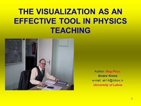 1 THE VISUALIZATION AS AN EFFECTIVE TOOL IN PHYSICS TEACHING Author: Mag.Phys. Aivars Krons   University of Latvia.
