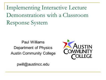 Implementing Interactive Lecture Demonstrations with a Classroom Response System Paul Williams Department of Physics Austin Community College