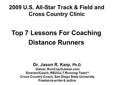 2009 U.S. All-Star Track & Field and Cross Country Clinic Dr. Jason R. Karp, Ph.D. Owner, RunCoachJason.com Director/Coach, REVO 2 LT Running Team TM Cross.
