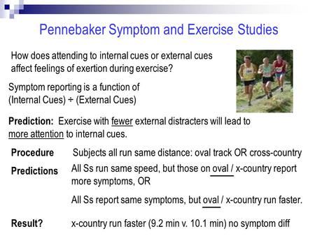 Pennebaker Symptom and Exercise Studies How does attending to internal cues or external cues affect feelings of exertion during exercise? Prediction: Exercise.