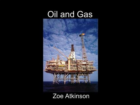 Oil and Gas Zoe Atkinson. Oil/Petroleum A non-renewable resource Widely used in industry, many types of transportation, and residentially Made up of Carbon,