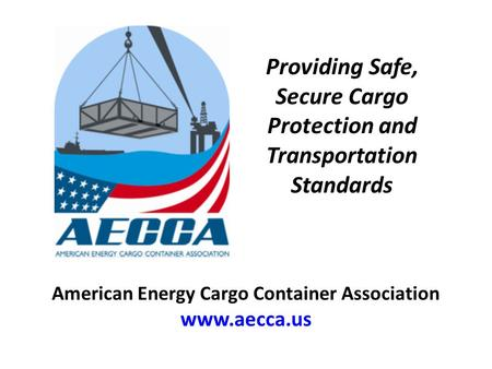 Providing Safe, Secure Cargo Protection and Transportation Standards American Energy Cargo Container Association www.aecca.us.
