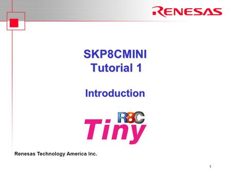 Renesas Technology America Inc. 1 SKP8CMINI Tutorial 1 Introduction.