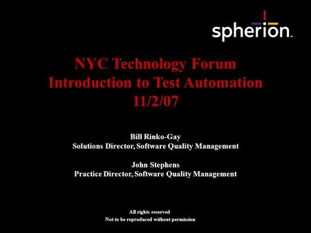 NYC Technology Forum Introduction to Test Automation 11/2/07 All rights reserved Not to be reproduced without permission Bill Rinko-Gay Solutions Director,