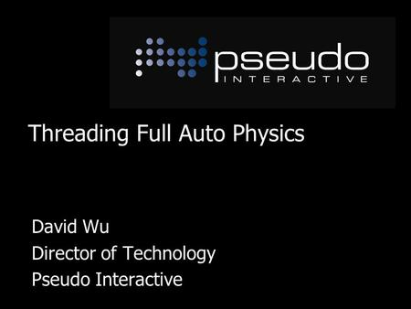 Threading Full Auto Physics David Wu Director of Technology Pseudo Interactive.