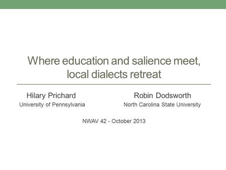 Where education and salience meet, local dialects retreat Hilary Prichard Robin Dodsworth University of Pennsylvania North Carolina State University NWAV.
