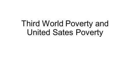 "Third World Poverty and United Sates Poverty. What is Poverty? ""Poverty is about not having enough money to meet basic needs including food, clothing."