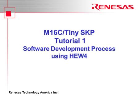 Renesas Technology America Inc. M16C/Tiny SKP Tutorial 1 Software Development Process using HEW4.