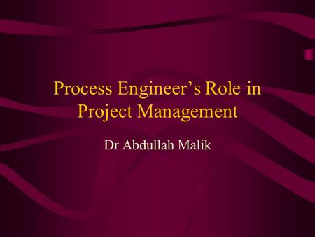 Process Engineer's Role in Project Management Dr Abdullah Malik.