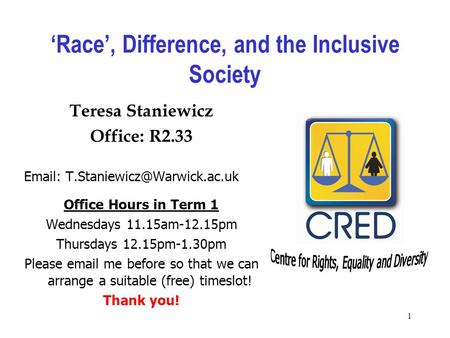 1 'Race', Difference, and the Inclusive Society Teresa Staniewicz Office: R2.33   Office Hours in Term 1 Wednesdays 11.15am-12.15pm.