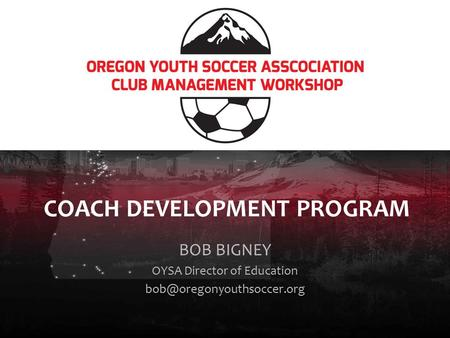 COACH DEVELOPMENT PROGRAM BOB BIGNEY OYSA Director of Education