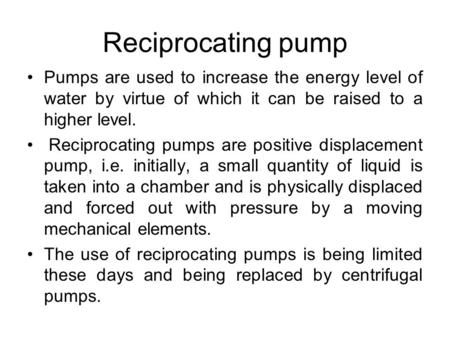 Reciprocating pump Pumps are used to increase the energy level of water by virtue of which it can be raised to a higher level. Reciprocating pumps are.