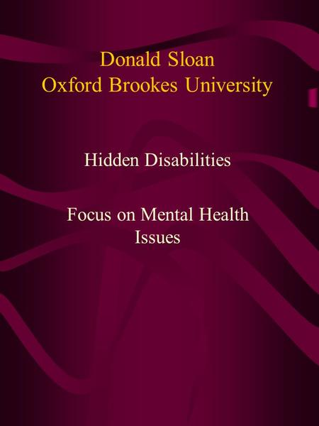 Donald Sloan Oxford Brookes University Hidden Disabilities Focus on Mental Health Issues.