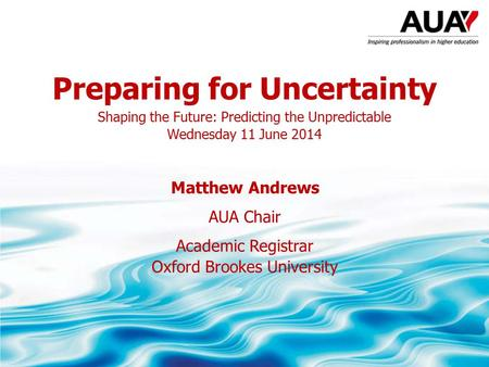 Preparing for Uncertainty Shaping the Future: Predicting the Unpredictable Wednesday 11 June 2014 Matthew Andrews AUA Chair Academic Registrar Oxford Brookes.