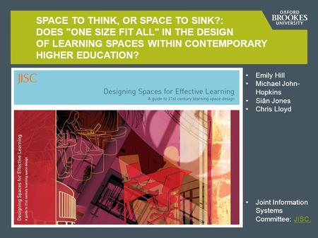 SPACE TO THINK, OR SPACE TO SINK?: DOES ONE SIZE FIT ALL IN THE DESIGN OF LEARNING SPACES WITHIN CONTEMPORARY HIGHER EDUCATION? Emily Hill Michael John-