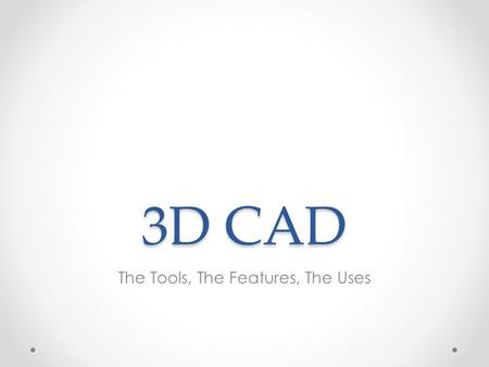 3D CAD The Tools, The Features, The Uses. Where you need 3D CAD knowledge… In your Engineering work. The objects you are required to make have to be created.