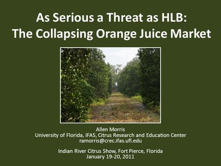 As Serious a Threat as HLB: The Collapsing Orange Juice Market Allen Morris University of Florida, IFAS, Citrus Research and Education Center