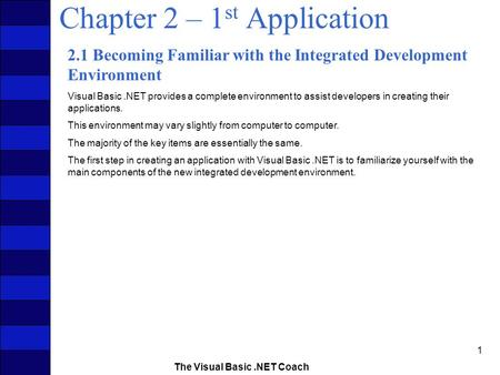The Visual Basic.NET Coach 1 Chapter 2 – 1 st Application 2.1 Becoming Familiar with the Integrated Development Environment Visual Basic.NET provides a.