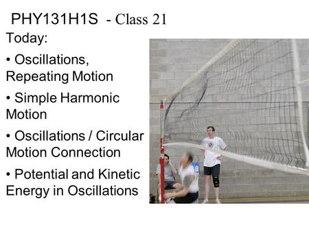PHY131H1S - Class 21 Today: Oscillations, Repeating Motion Simple Harmonic Motion Oscillations / Circular Motion Connection Potential and Kinetic Energy.