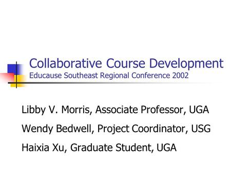 Collaborative Course Development Educause Southeast Regional Conference 2002 Libby V. Morris, Associate Professor, UGA Wendy Bedwell, Project Coordinator,