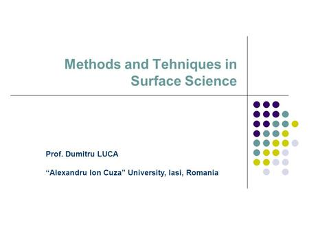 "Methods and Tehniques in Surface Science Prof. Dumitru LUCA ""Alexandru Ion Cuza"" University, Iasi, Romania."