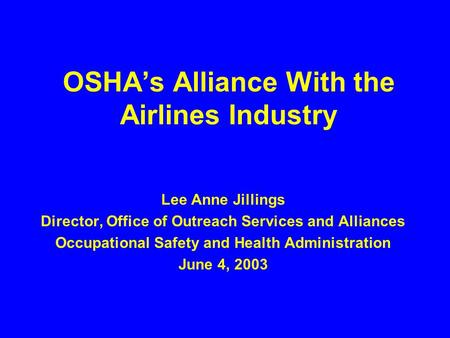 OSHA's Alliance With the Airlines Industry Lee Anne Jillings Director, Office of Outreach Services and Alliances Occupational Safety and Health Administration.