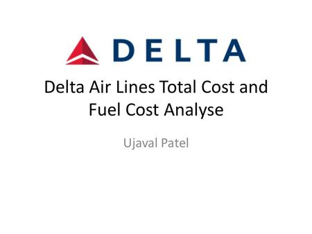 Delta Air Lines Total Cost and Fuel Cost Analyse Ujaval Patel.