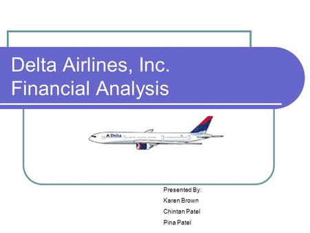 Delta Airlines, Inc. Financial Analysis Presented By: Karen Brown Chintan Patel Pina Patel.