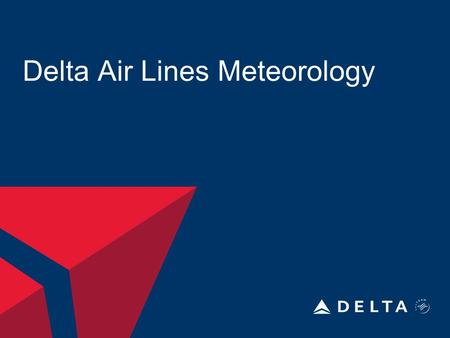 Delta Air Lines Meteorology. DELTA AIR LINES, INC. 8/14/2015Delta Meteorology2 Department Information Begin in 1960 12 Meteorologist 2-3 Meteorologist.